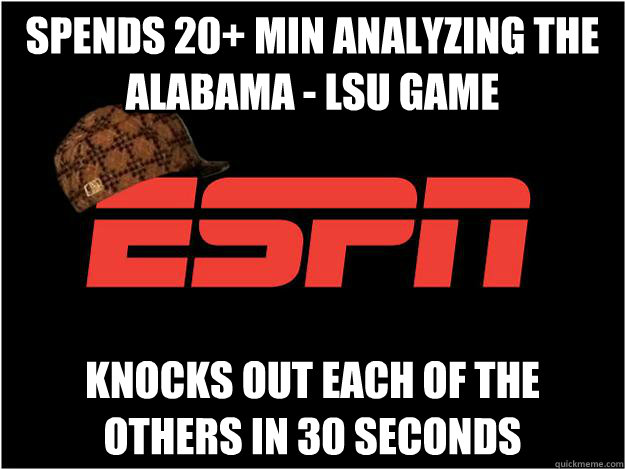spends 20+ min analyzing the Alabama - LSU Game knocks out each of the others in 30 seconds - spends 20+ min analyzing the Alabama - LSU Game knocks out each of the others in 30 seconds  Misc