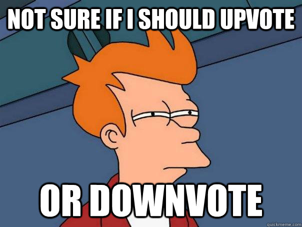 Not sure if i should upvote or downvote - Not sure if i should upvote or downvote  Futurama Fry