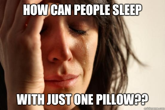 How can people sleep With just ONE pillow?? - How can people sleep With just ONE pillow??  First World Problems