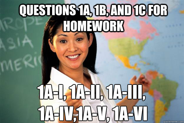 Questions 1a, 1b, and 1c for homework 1a-i, 1a-ii, 1a-iii,  1a-iv,1a-v, 1a-vi - Questions 1a, 1b, and 1c for homework 1a-i, 1a-ii, 1a-iii,  1a-iv,1a-v, 1a-vi  Unhelpful High School Teacher