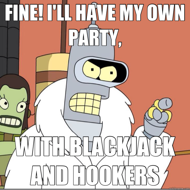 FINE! I'LL HAVE MY OWN PARTY, WITH BLACKJACK AND HOOKERS