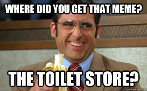 Where did you get that meme? The toilet store?