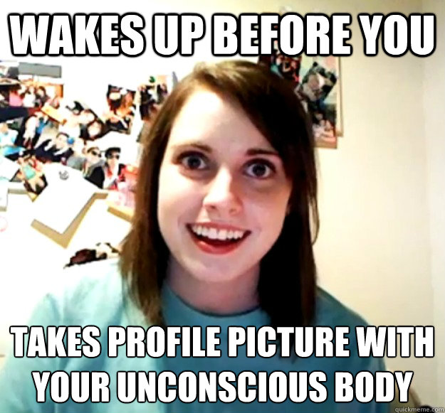 Wakes up before you Takes profile picture with your unconscious body - Wakes up before you Takes profile picture with your unconscious body  Overly Attached Girlfriend