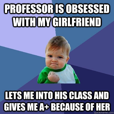 professor is obsessed with my girlfriend lets me into his class and gives me a+ because of her - professor is obsessed with my girlfriend lets me into his class and gives me a+ because of her  Misc