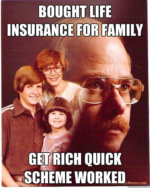 Bought life insurance for family get rich quick scheme worked