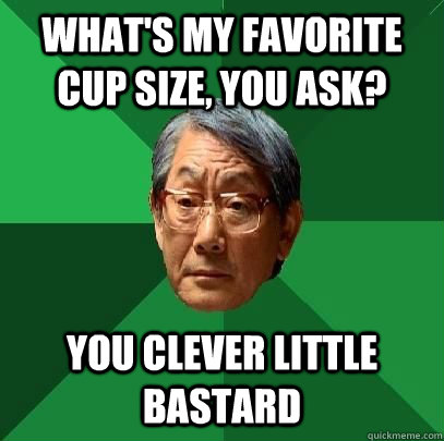 What's my favorite cup size, you ask? you clever little bastard - What's my favorite cup size, you ask? you clever little bastard  High Expectations Asian Father
