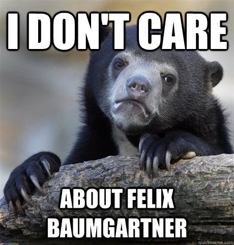 I don't care about Felix Baumgartner - I don't care about Felix Baumgartner  Confession Bear