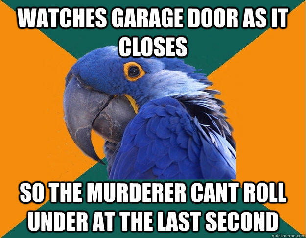 Watches garage door as it closes So the murderer cant roll under at the last second  Paranoid Parrot