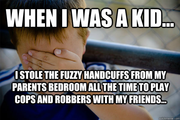 WHEN I WAS A KID... I stole the fuzzy handcuffs from my parents bedroom all the time to play cops and robbers with my friends... - WHEN I WAS A KID... I stole the fuzzy handcuffs from my parents bedroom all the time to play cops and robbers with my friends...  Confession kid