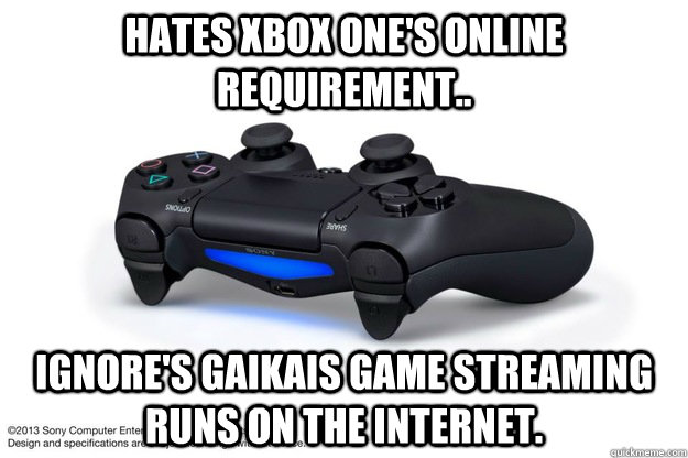 Hates Xbox One's online requirement.. Ignore's Gaikais game streaming runs on the internet.