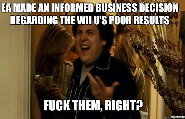 EA made an informed business decision regarding the Wii U's poor results FUCK THEM, RIGHT? - EA made an informed business decision regarding the Wii U's poor results FUCK THEM, RIGHT?  fuck me right
