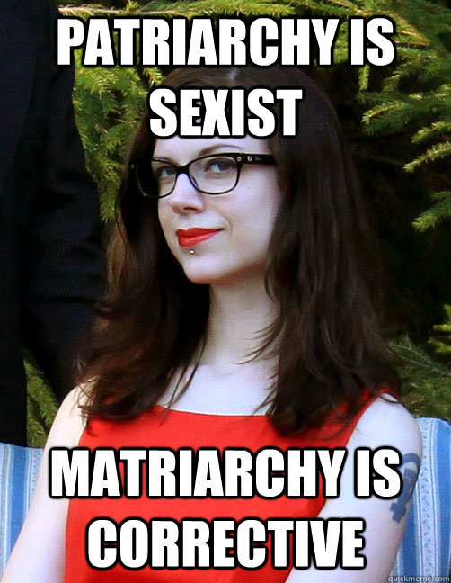 Patriarchy is sexist Matriarchy is corrective