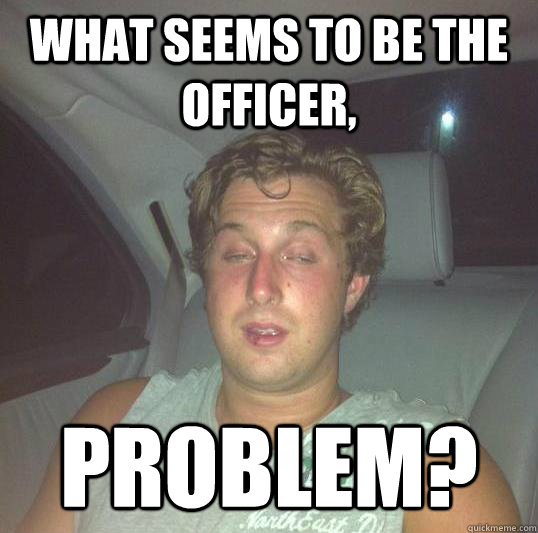 What seems to be the officer, Problem?