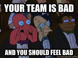 Your team is bad and you should feel bad - Your team is bad and you should feel bad  Zoidberg