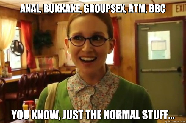 Anal, bukkake, groupsex, atm, bbc you know, just the normal stuff... - Anal, bukkake, groupsex, atm, bbc you know, just the normal stuff...  Sexually Oblivious Female