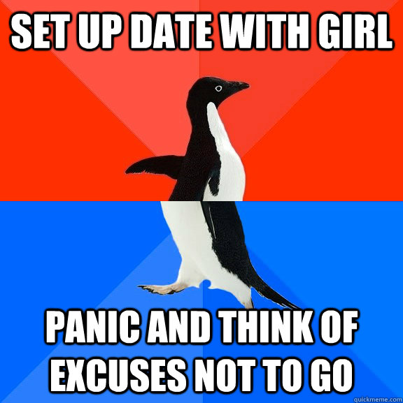 Set up date with girl panic and think of excuses not to go - Set up date with girl panic and think of excuses not to go  Socially Awesome Awkward Penguin