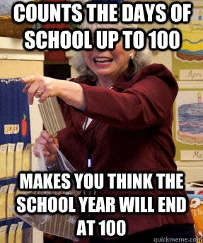 Counts the days of school up to 100 Makes you think the school year will end at 100 - Counts the days of school up to 100 Makes you think the school year will end at 100  Unhelpful Kindergarten Teacher