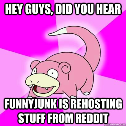 hey guys, did you hear FunnyJunk is rehosting stuff from reddit - hey guys, did you hear FunnyJunk is rehosting stuff from reddit  Slowpoke
