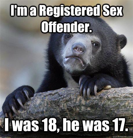 I'm a Registered Sex Offender. I was 18, he was 17. - I'm a Registered Sex Offender. I was 18, he was 17.  Misc