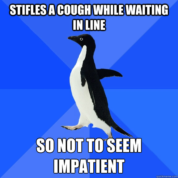 Stifles a cough while waiting in line so not to seem impatient - Stifles a cough while waiting in line so not to seem impatient  Socially Awkward Penguin