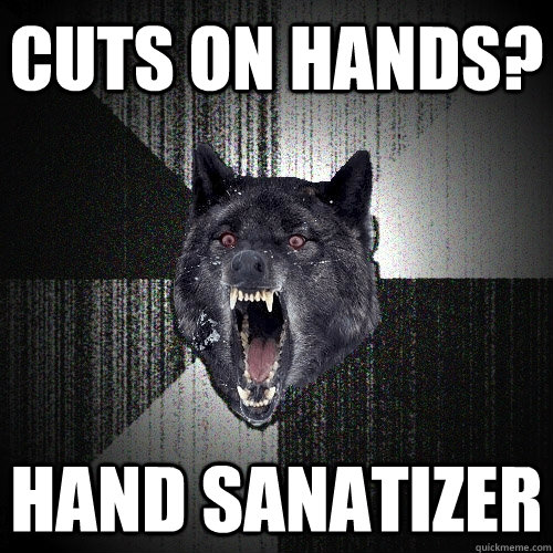 cuts on hands? Hand Sanatizer - cuts on hands? Hand Sanatizer  Insanity Wolf