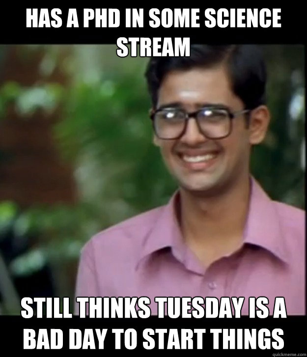 has a phd in some science stream still thinks tuesday is a bad day to start things  Smart Iyer boy