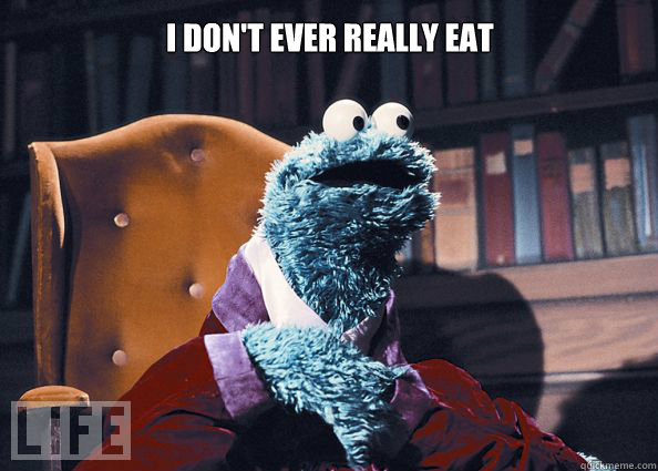 I don't ever really eat anything - I don't ever really eat anything  Cookieman