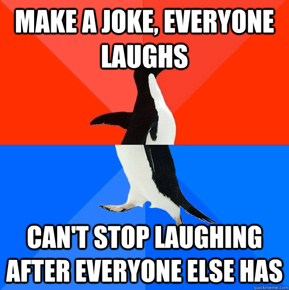 Make a joke, everyone laughs can't stop laughing after everyone else has - Make a joke, everyone laughs can't stop laughing after everyone else has  Socially Awesome Awkward Penguin