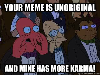 Your meme is unoriginal and mine has more karma! - Your meme is unoriginal and mine has more karma!  Bad Zoidberg