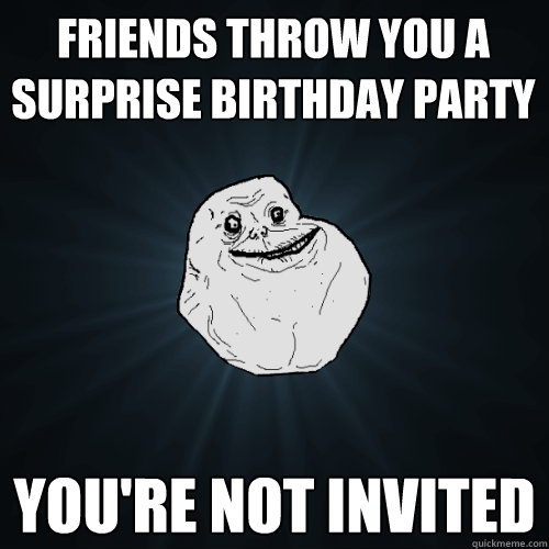 friends throw you a surprise birthday party you're not invited - friends throw you a surprise birthday party you're not invited  Forever Alone