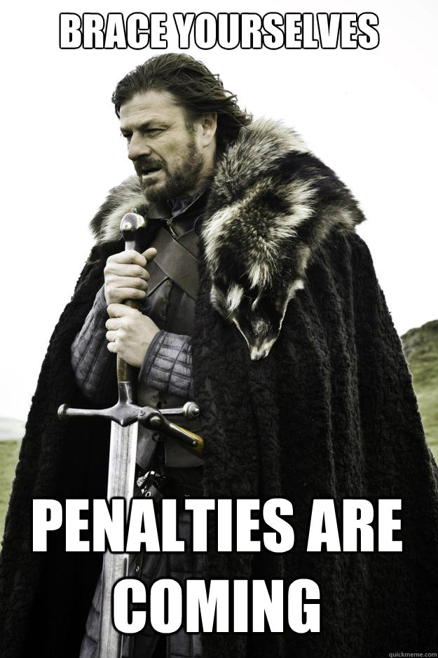 Brace Yourselves Penalties are coming - Brace Yourselves Penalties are coming  Winter is coming