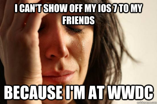 I can't show off my iOS 7 to my friends because i'm at wwdc - I can't show off my iOS 7 to my friends because i'm at wwdc  First World Problems