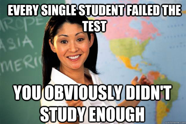 Every Single Student failed the test You obviously didn't study enough - Every Single Student failed the test You obviously didn't study enough  Unhelpful High School Teacher
