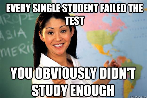 Every Single Student failed the test You obviously didn't study enough - Every Single Student failed the test You obviously didn't study enough  Unhelpful High School Teacher