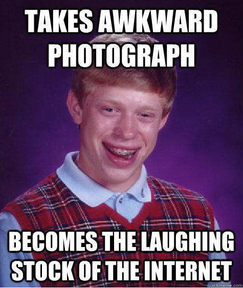 Takes awkward photograph Becomes the laughing stock of the internet - Takes awkward photograph Becomes the laughing stock of the internet  Bad Luck Brian