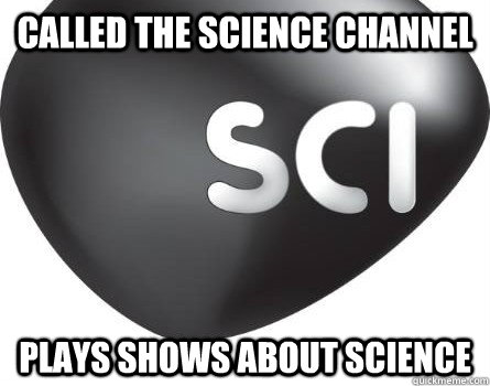 called the science channel plays shows about science - called the science channel plays shows about science  Misc