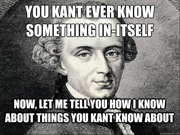 you KANT ever know  something in-itself now, let me tell you how i know about things you kant know about - you KANT ever know  something in-itself now, let me tell you how i know about things you kant know about  Kant