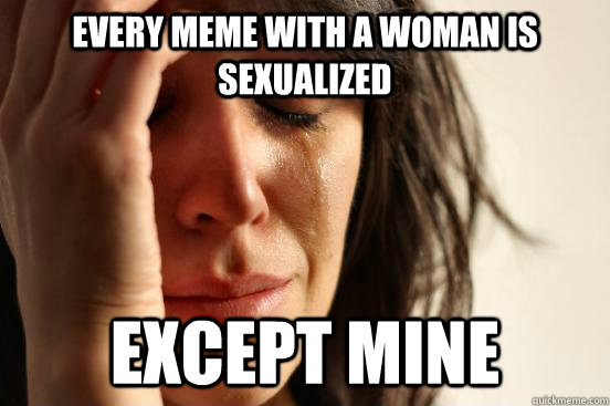 Every meme with a woman is sexualized except mine - Every meme with a woman is sexualized except mine  First World Problems