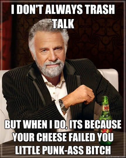I don't always trash talk But when I do, its because your cheese failed you little punk-ass bitch - I don't always trash talk But when I do, its because your cheese failed you little punk-ass bitch  The Most Interesting Man In The World