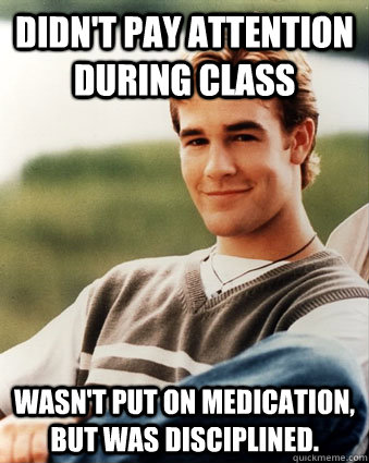 Didn't pay attention during class Wasn't put on medication, but was disciplined. - Didn't pay attention during class Wasn't put on medication, but was disciplined.  Late 90s kid advantages