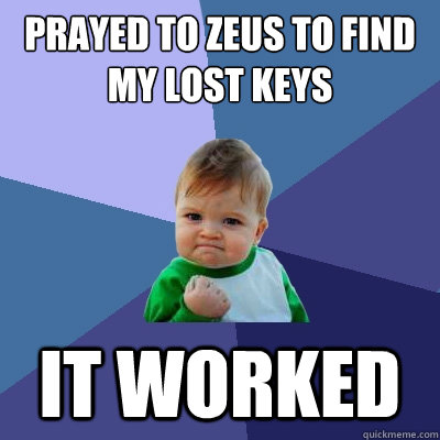 Prayed to Zeus to find my lost keys it worked - Prayed to Zeus to find my lost keys it worked  Success Kid