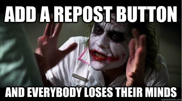 Add a repost button  AND EVERYBODY LOSES THEIR MINDS - Add a repost button  AND EVERYBODY LOSES THEIR MINDS  Joker Mind Loss