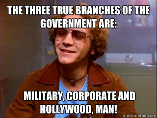 The three true branches of the government are:  military, corporate and Hollywood, Man! - The three true branches of the government are:  military, corporate and Hollywood, Man!  Misc