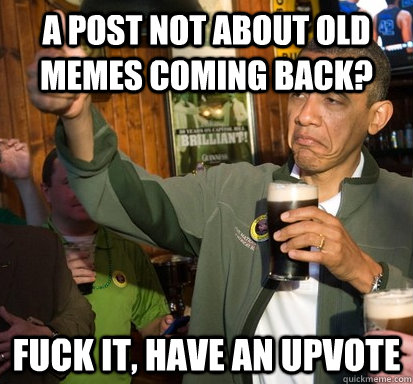 A post not about old memes coming back? Fuck it, Have an upvote - A post not about old memes coming back? Fuck it, Have an upvote  Upvote Obama