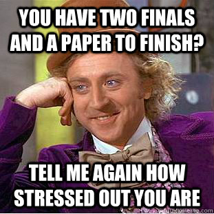 You have two finals and a paper to finish? Tell me again how stressed out you are - You have two finals and a paper to finish? Tell me again how stressed out you are  Condescending Wonka