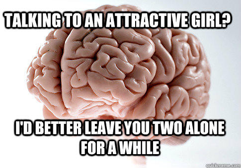 talking to an attractive girl? I'd better leave you two alone for a while  - talking to an attractive girl? I'd better leave you two alone for a while   Scumbag Brain