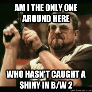 Am i the only one around here who hasn't caught a shiny in B/W 2 - Am i the only one around here who hasn't caught a shiny in B/W 2  Am I The Only One Round Here