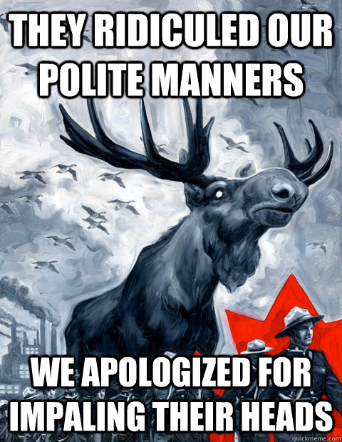 They ridiculed our polite manners We apologized for impaling their heads  Vindictive Canadian Moose Overlord