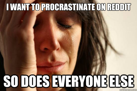 I want to procrastinate on reddit so does everyone else - I want to procrastinate on reddit so does everyone else  First World Problems