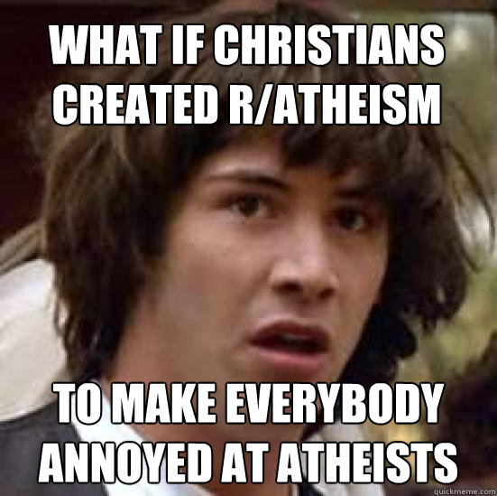 What if christians created r/atheism to make everybody annoyed at atheists - What if christians created r/atheism to make everybody annoyed at atheists  conspiracy keanu